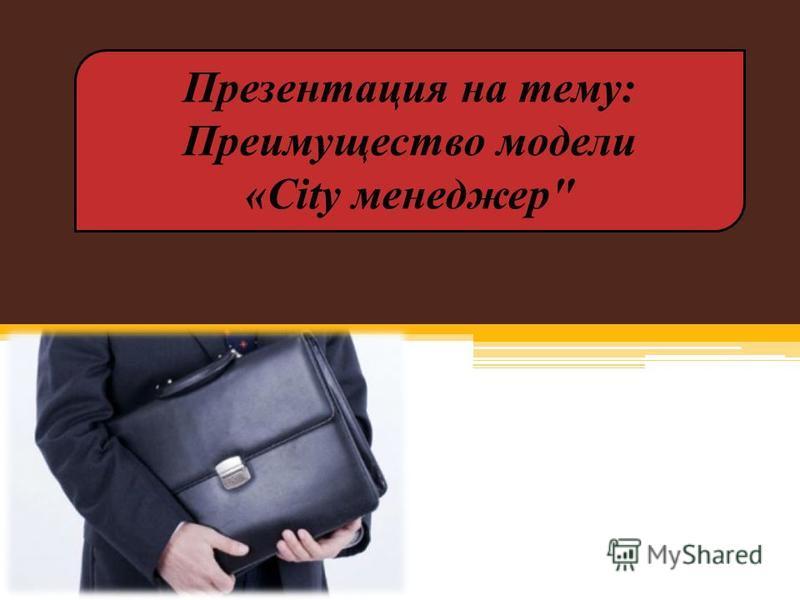 Презентация на тему: Преимущество модели «City менеджер