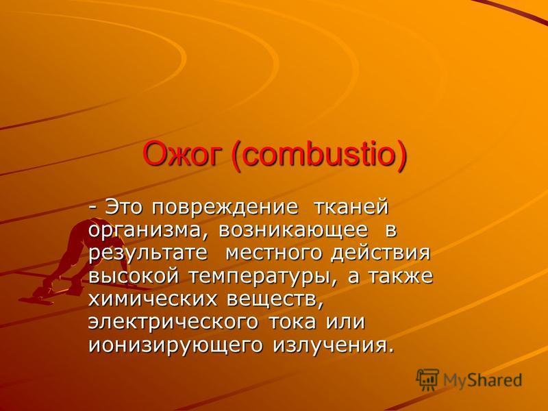 Ожог (combustio) - Это повреждение тканей организма, возникающее в результате местного действия высокой температуры, а также химических веществ, электрического тока или ионизирующего излучения.