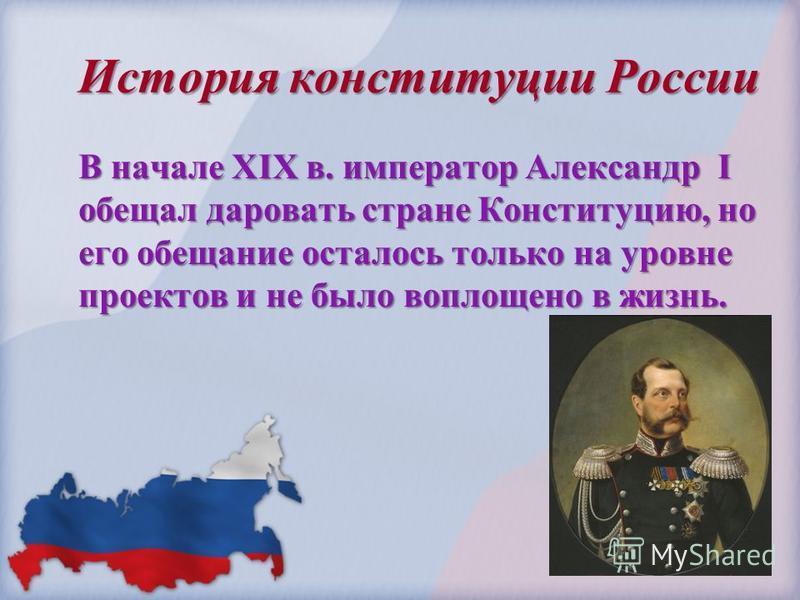 История конституции России В начале ХIХ в. император Александр I обещал даровать стране Конституцию, но его обещание осталось только на уровне проектов и не было воплощено в жизнь.