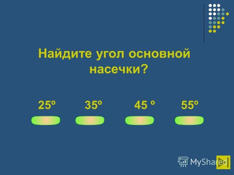 Найдите угол основной насечки? 25º 35º 45 º 55º