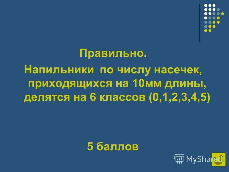 Правильно. Напильники по числу насечек, приходящихся на 10 мм длины, делятся на 6 классов (0,1,2,3,4,5) 5 баллов