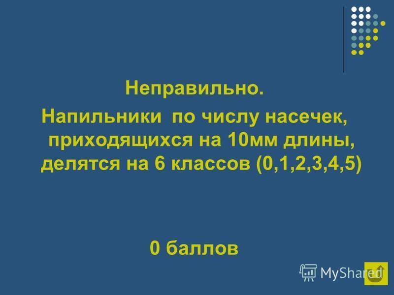 Неправильно. Напильники по числу насечек, приходящихся на 10 мм длины, делятся на 6 классов (0,1,2,3,4,5) 0 баллов