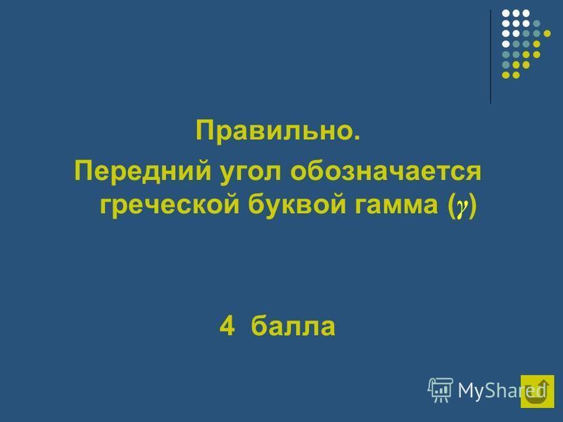 Правильно. Передний угол обозначается греческой буквой гамма ( γ ) 4 балла
