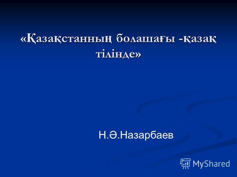 « Қ аза қ станны ң болаша ғ ы - қ аза қ тілінде» Н.Ә.Назарбаев