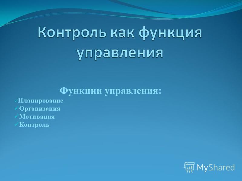 Функции управления: Планирование Организация Мотивация Контроль