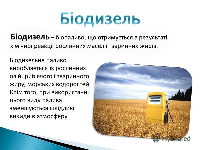 Біодизель – біопаливо, що отримується в результаті хімічної реакції рослинних масел і тваринних жирів. Біодизельне паливо виробляється із рослинних олій, риб'ячого і тваринного жиру, морських водоростей Крім того, при використанні цього виду палива з