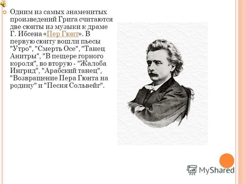 Одним из самых знаменитых произведений Грига считаются две сюиты из музыки к драме Г. Ибсена «Пер Гюнт». В первую сюиту вошли пьесы