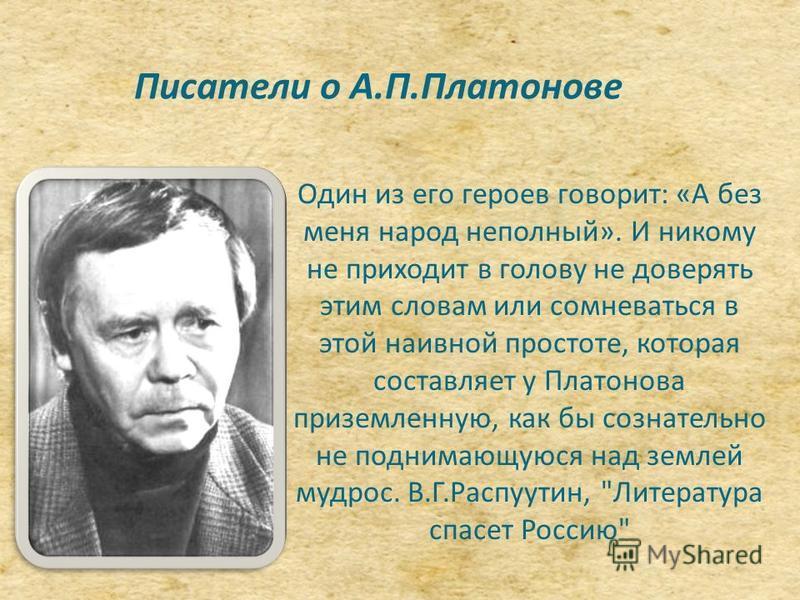 Писатели о А.П.Платонове Один из его героев говорит: «А без меня народ неполный». И никому не приходит в голову не доверять этим словам или сомневаться в этой наивной простоте, которая составляет у Платонова приземленную, как бы сознательно не подним