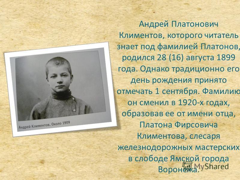 Андрей Платонович Климентов, которого читатель знает под фамилией Платонов, родился 28 (16) августа 1899 года. Однако традиционно его день рождения принято отмечать 1 сентября. Фамилию он сменил в 1920-х годах, образовав ее от имени отца, Платона Фир