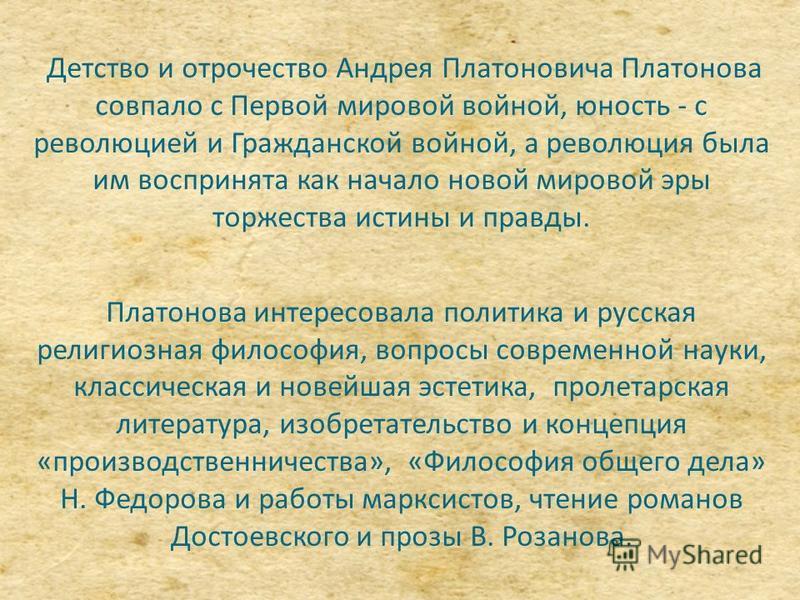 Детство и отрочество Андрея Платоновича Платонова совпало с Первой мировой войной, юность - с революцией и Гражданской войной, а революция была им воспринята как начало новой мировой эры торжества истины и правды. Платонова интересовала политика и ру