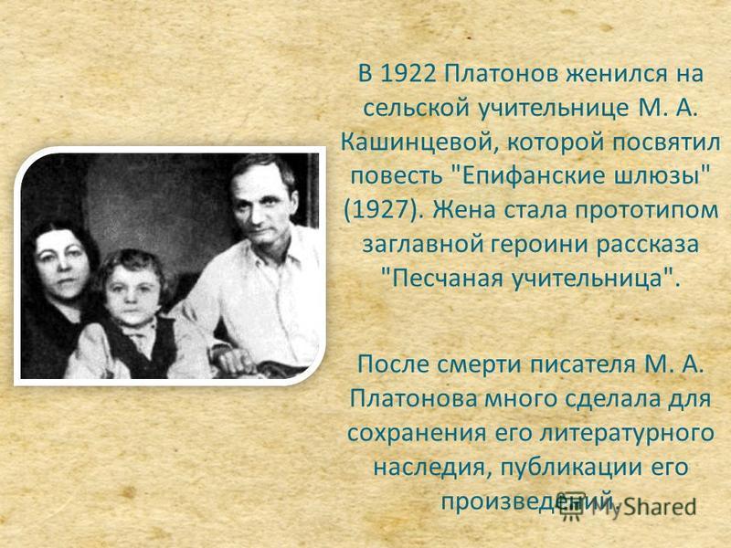 В 1922 Платонов женился на сельской учительнице М. А. Кашинцевой, которой посвятил повесть