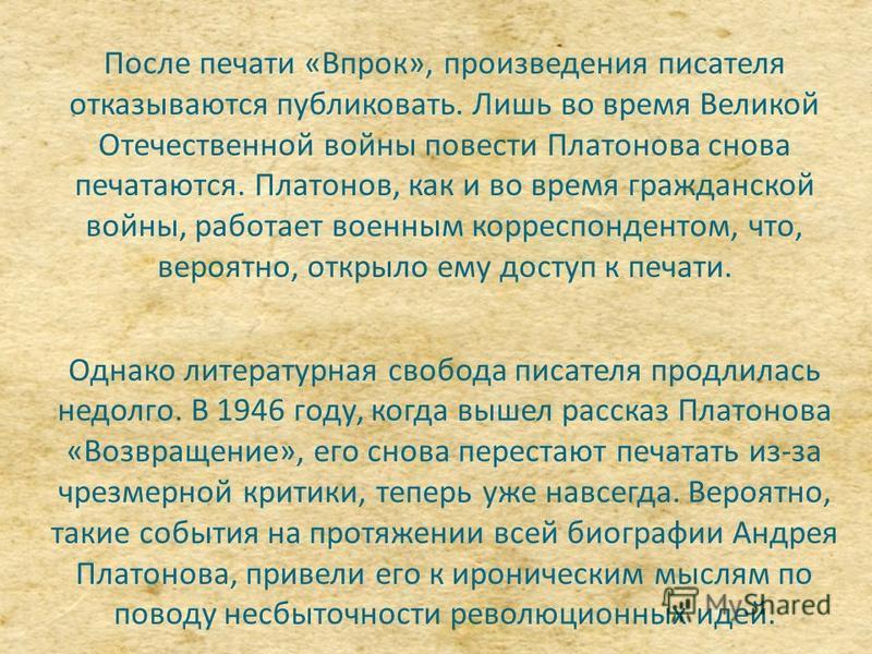 После печати «Впрок», произведения писателя отказываются публиковать. Лишь во время Великой Отечественной войны повести Платонова снова печатаются. Платонов, как и во время гражданской войны, работает военным корреспондентом, что, вероятно, открыло е