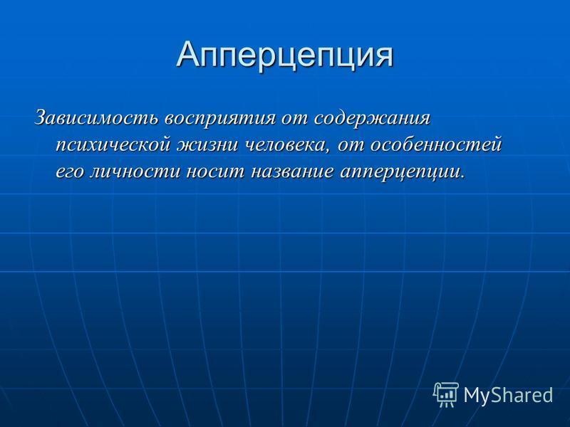 Апперцепция Зависимость восприятия от содержания психической жизни человека, от особенностей его личности носит название апперцепции.