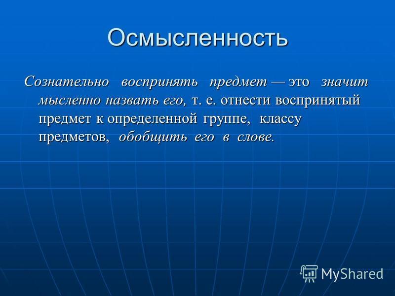 Осмысленность Сознательно воспринять предмет это значит мысленно назвать его, т. е. отнести воспринятый предмет к определенной группе, классу предметов, обобщить его в слове.