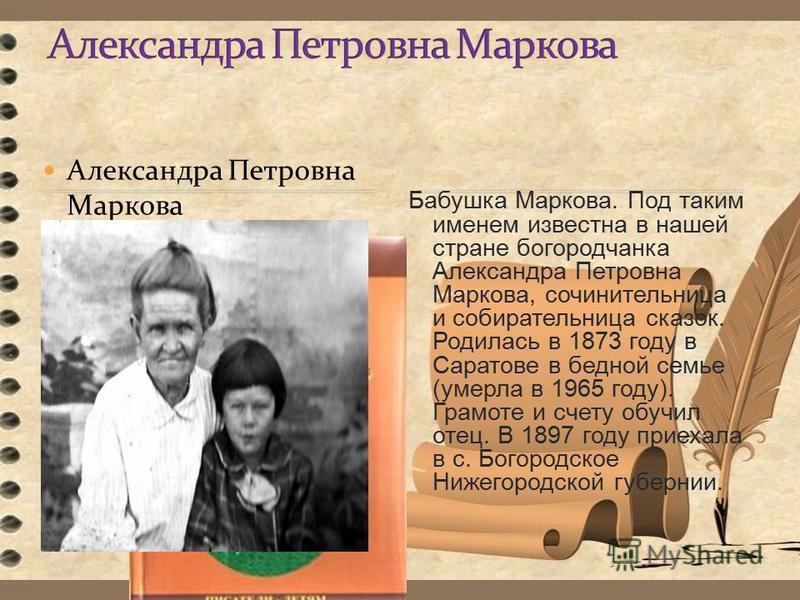 Александра Петровна Маркова Бабушка Маркова. Под таким именем известна в нашей стране богородчанка Александра Петровна Маркова, сочинительница и собирательница сказок. Родилась в 1873 году в Саратове в бедной семье (умерла в 1965 году). Грамоте и сче