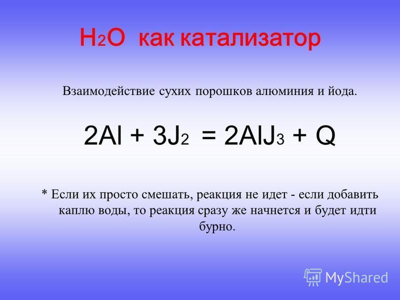 * Если их просто смешать, реакция не идет - если добавить каплю воды, то реакция сразу же начнется и будет идти бурно. H 2 O как катализатор Взаимодействие сухих порошков алюминия и йода. 2Al + 3J 2 = 2AlJ 3 + Q