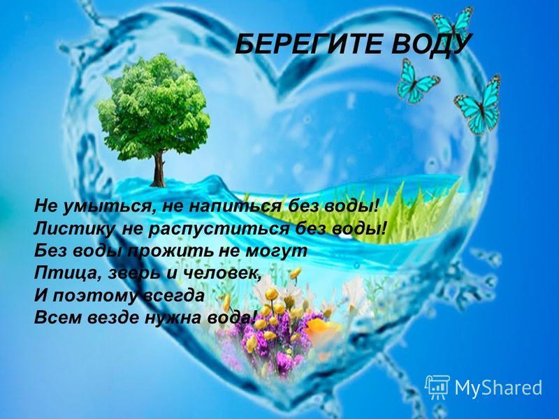 Не умыться, не напиться без воды! Листику не распуститься без воды! Без воды прожить не могут Птица, зверь и человек, И поэтому всегда Всем везде нужна вода! БЕРЕГИТЕ ВОДУ