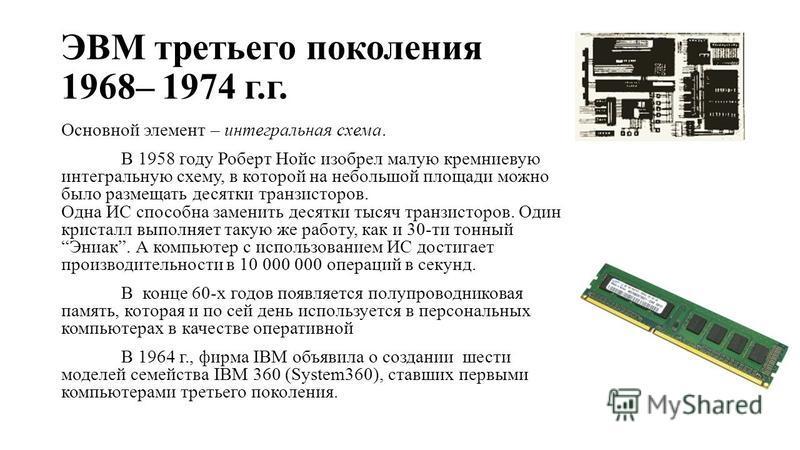 ЭВМ третьего поколения 1968– 1974 г.г. Основной элемент – интегральная схема. В 1958 году Роберт Нойс изобрел малую кремниевую интегральную схему, в которой на небольшой площади можно было размещать десятки транзисторов. Одна ИС способна заменить дес