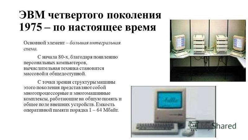 ЭВМ четвертого поколения 1975 – по настоящее время Основной элемент – большая интегральная схема. С начала 80-х, благодаря появлению персональных компьютеров, вычислительная техника становится массовой и общедоступной. С точки зрения структуры машины