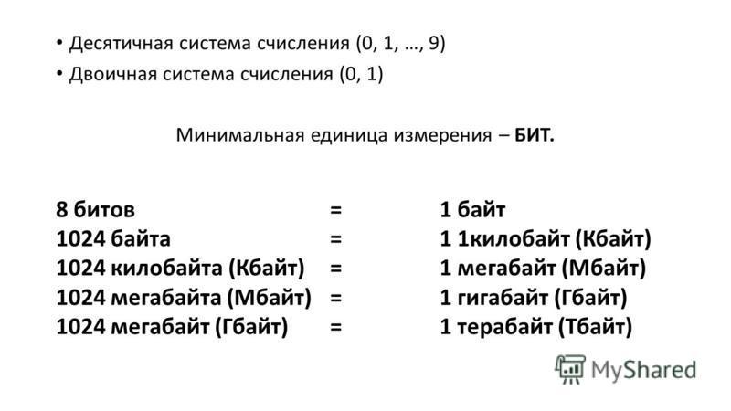 Десятичная система счисления (0, 1, …, 9) Двоичная система счисления (0, 1) Минимальная единица измерения – БИТ. 8 битов = 1 байт 1024 байта = 1 1 килобайт (Кбайт) 1024 килобайта (Кбайт) = 1 мегабайт (Мбайт) 1024 мегабайта (Мбайт) = 1 гигабайт (Гбайт