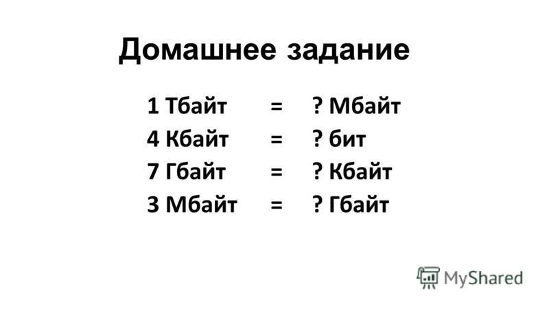 Домашнее задание 1 Тбайт=? Мбайт 4 Кбайт=? бит 7 Гбайт=? Кбайт 3 Мбайт=? Гбайт