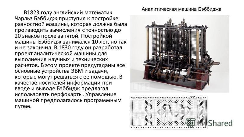 В1823 году английский математик Чарльз Бэббидж приступил к постройке разностной машины, которая должна была производить вычисления с точностью до 20 знаков после запятой. Постройкой машины Бэббидж занимался 10 лет, но так и не закончил. В 1830 году о