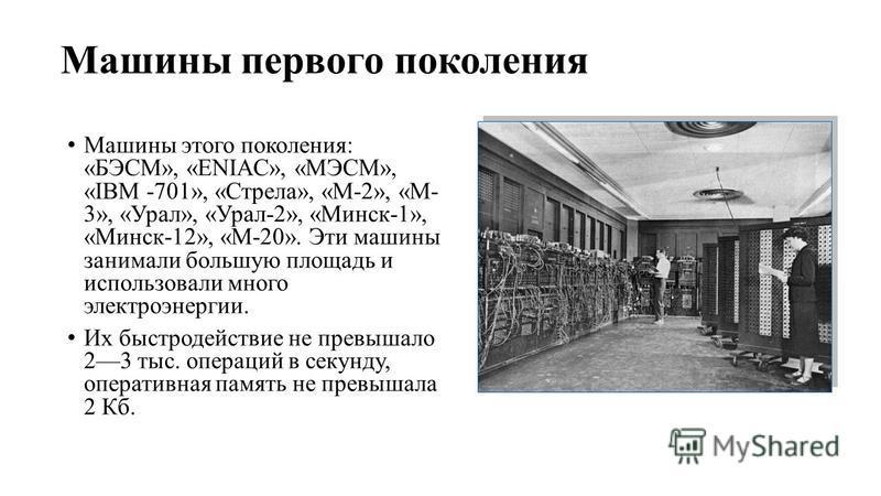 Машины первого поколения Машины этого поколения: «БЭСМ», «ENIAC», «МЭСМ», «IBM -701», «Стрела», «М-2», «М- 3», «Урал», «Урал-2», «Минск-1», «Минск-12», «М-20». Эти машины занимали большую площадь и использовали много электроэнергии. Их быстродействие