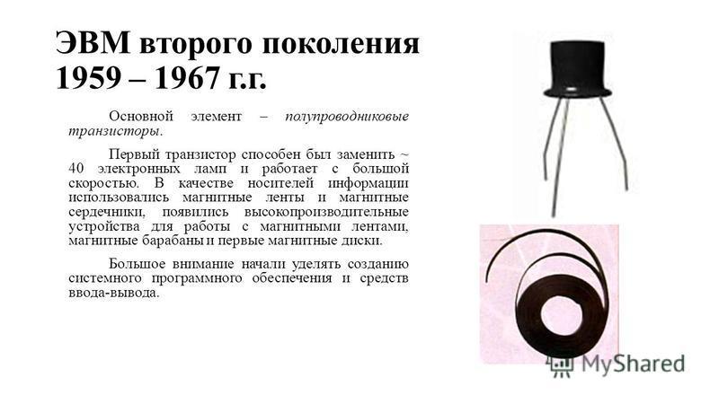 ЭВМ второго поколения 1959 – 1967 г.г. Основной элемент – полупроводниковые транзисторы. Первый транзистор способен был заменить ~ 40 электронных ламп и работает с большой скоростью. В качестве носителей информации использовались магнитные ленты и ма