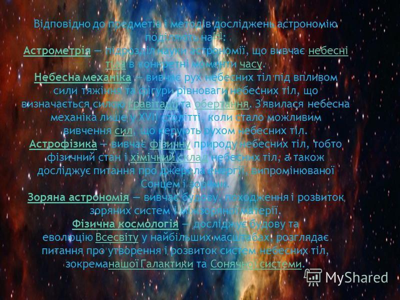 Відповідно до предметів і методів досліджень астрономію поділяють на [4] : [4] АстрометріяАстрометрія підрозділ науки астрономії, що вивчає небесні тіла в конкретні моменти часу.небесні тілачасу Небесна механікаНебесна механіка вивчає рух небесних ті