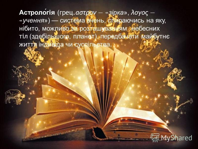 Астрологія (грец.αστρον «зірка», λογος «учення») система вчень, спираючись на яку, нібито, можливо за розташуванням небесних тіл (здебільшого, планет), передбачати майбутнє життя індивіда чи суспільства.