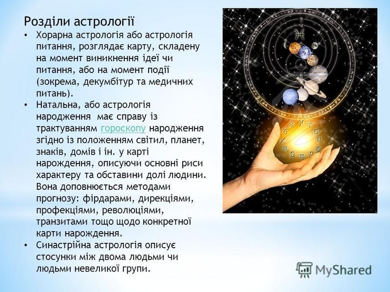 Розділи астрології Хорарна астрологія або астрологія питання, розглядає карту, складену на момент виникнення ідеї чи питання, або на момент події (зокрема, декумбітур та медичних питань). Натальна, або астрологія народження має справу із трактуванням