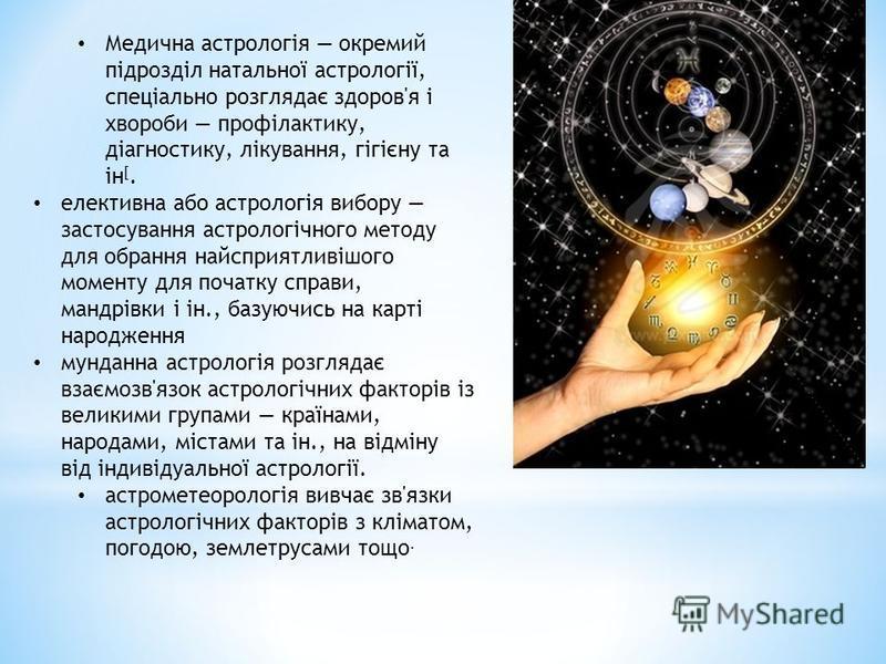 Медична астрологія окремий підрозділ натальної астрології, спеціально розглядає здоров'я і хвороби профілактику, діагностику, лікування, гігієну та ін [. елективна або астрологія вибору застосування астрологічного методу для обрання найсприятливішого