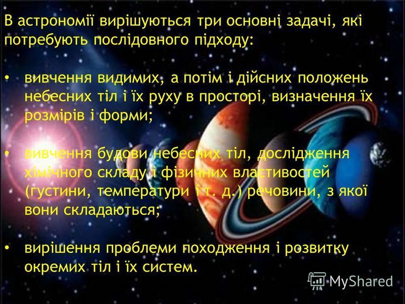 В астрономії вирішуються три основні задачі, які потребують послідовного підходу: вивчення видимих, а потім і дійсних положень небесних тіл і їх руху в просторі, визначення їх розмірів і форми; вивчення будови небесних тіл, дослідження хімічного скла