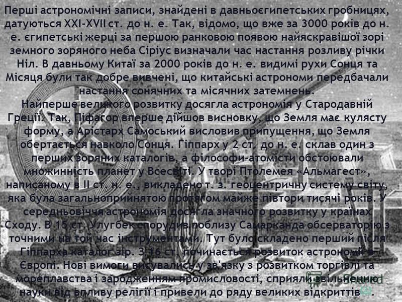 Перші астрономічні записи, знайдені в давньоєгипетських гробницях, датуються ХХІ-ХVII ст. до н. е. Так, відомо, що вже за 3000 років до н. е. єгипетські жерці за першою ранковою появою найяскравішої зорі земного зоряного неба Сіріус визначали час нас