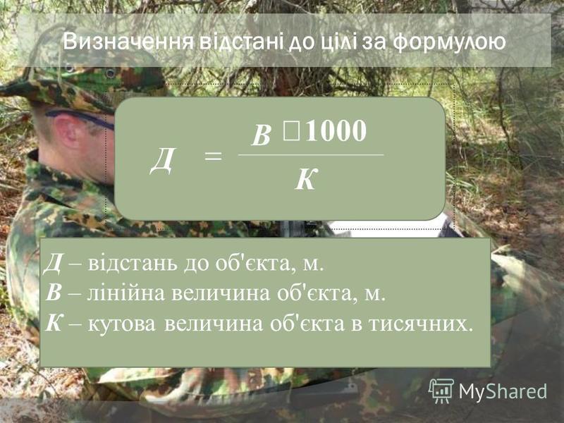 Визначення відстані до цілі за формулою Д – відстань до об'єкта, м. В – лінійна величина об'єкта, м. К – кутова величина об'єкта в тисячних. К В Д 1000