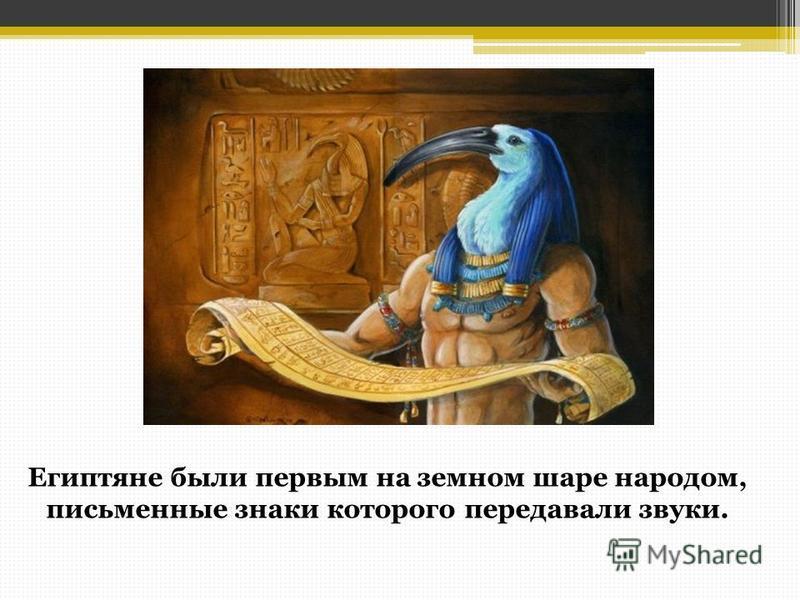 . Египтяне были первым на земном шаре народом, письменные знаки которого передавали звуки.