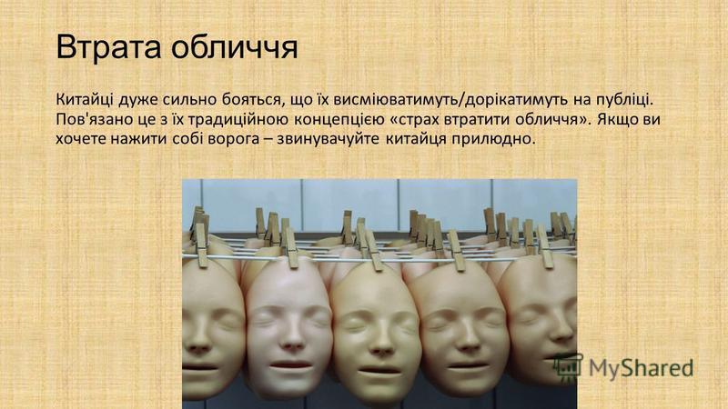 Втрата обличчя Китайці дуже сильно бояться, що їх висміюватимуть/дорікатимуть на публіці. Пов'язано це з їх традиційною концепцією «страх втратити обличчя». Якщо ви хочете нажити собі ворога – звинувачуйте китайця прилюдно.