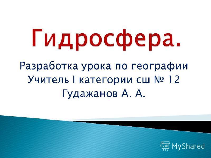 Разработка урока по географии Учитель I категории сш 12 Гудажанов А. А.