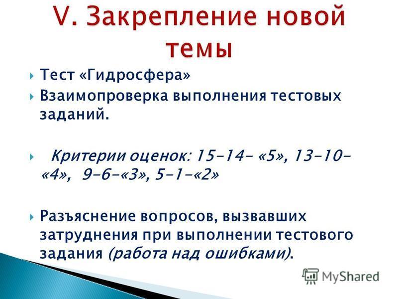 Тест «Гидросфера» Взаимопроверка выполнения тестовых заданий. Критерии оценок: 15-14- «5», 13-10- «4», 9-6-«3», 5-1-«2» Разъяснение вопросов, вызвавших затруднения при выполнении тестового задания (работа над ошибками).