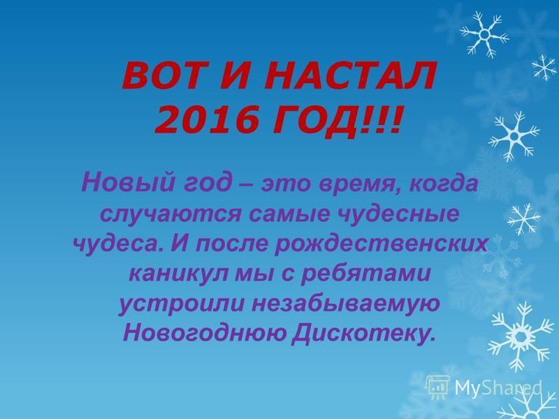 ВОТ И НАСТАЛ 2016 ГОД!!! Новый год – это время, когда случаются самые чудесные чудеса. И после рождественских каникул мы с ребятами устроили незабываемую Новогоднюю Дискотеку.