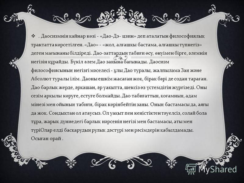 . Даосизмні ң қ айнар к ө зі - « Дао - Дэ - цзин » деп аталатын философиялы қ трактатта к ө рсетілген. « Дао » - « жол, ал ғ аш қ ы бастама, ал ғ аш қ ы т ү пнегіз » деген ма ғ ынаны білдіреді. Дао - заттарды ң таби ғ и ө су, ө нуімен бірге, ә лемні