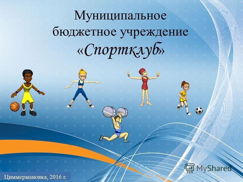 Муниципальное бюджетное учреждение « Спортклуб » Циммермановка, 2016 г.