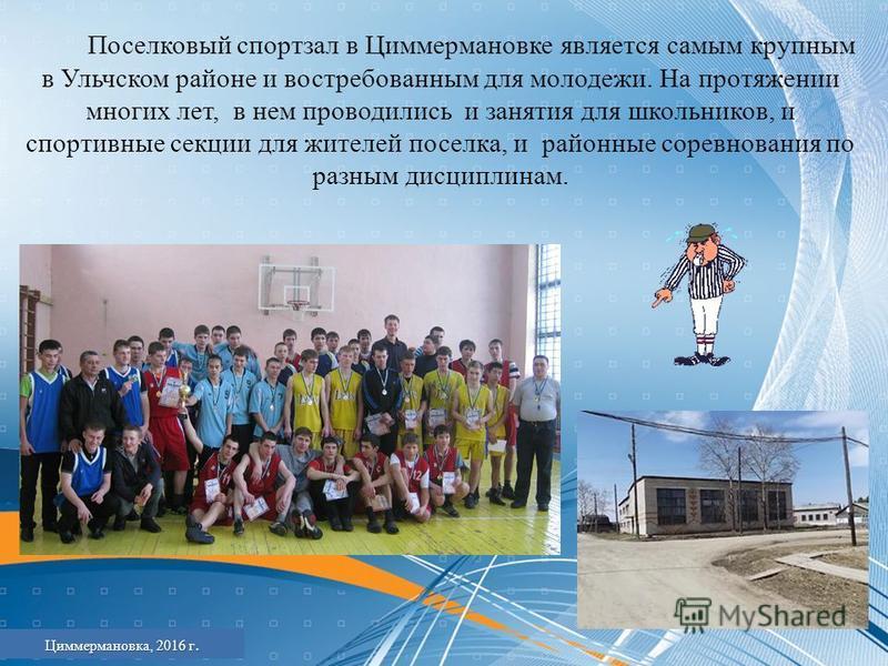 Поселковый спортзал в Циммермановке является самым крупным в Ульчском районе и востребованным для молодежи. На протяжении многих лет, в нем проводились и занятия для школьников, и спортивные секции для жителей поселка, и районные соревнования по разн