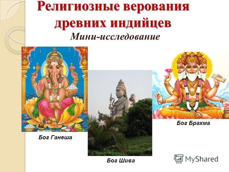 Религиозные верования древних индийцев Бог Ганеша Бог Шива Бог Брахма Мини-исследование