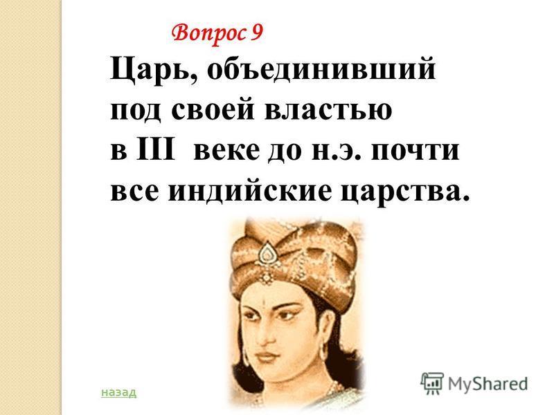 Царь, объединивший под своей властью в III веке до н.э. почти все индийские царства. назад Вопрос 9
