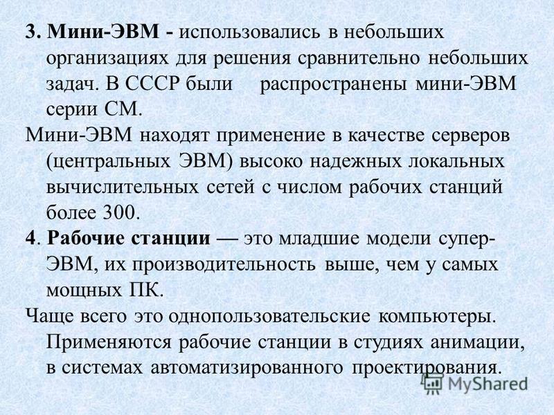 3. Мини-ЭВМ - использовались в небольших организациях для решения сравнительно небольших задач. В СССР были распространены мини-ЭВМ серии СМ. Мини-ЭВМ находят применение в качестве серверов (центральных ЭВМ) высоко надежных локальных вычислительных с