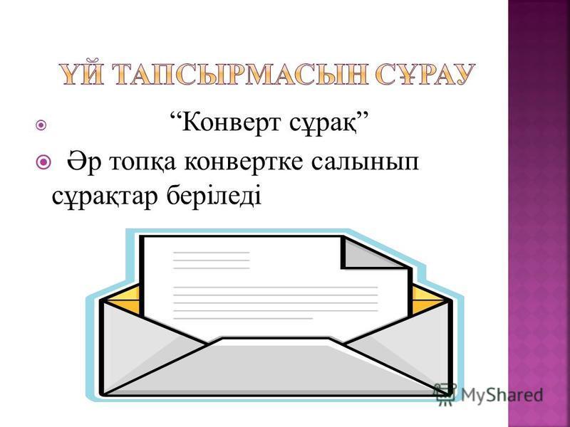 Конверт сұрақ Әр топқа конвертке салынып сұрақтар беріледі