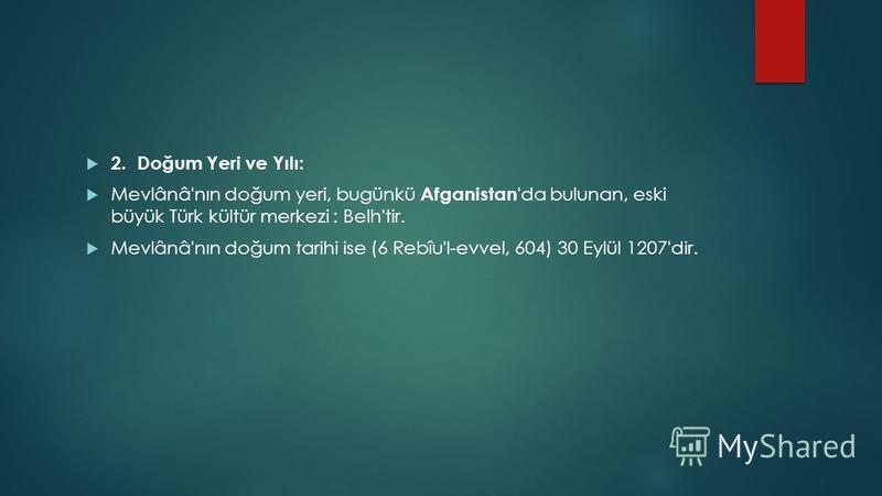 2. Doğum Yeri ve Yılı: Mevlânâ'nın doğum yeri, bugünkü Afganistan 'da bulunan, eski büyük Türk kültür merkezi : Belh'tir. Mevlânâ'nın doğum tarihi ise (6 Rebîu'l-evvel, 604) 30 Eylül 1207'dir.