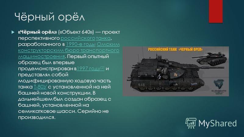 Чёрный орёл «Чёрный орёл» («Объект 640») проект перспективного российского танка, разработанного в 1990-е годы Омским конструкторским бюро транспортного машиностроения. Первый опытный образец был впервые продемонстрирован в 1997 году [2] и представля