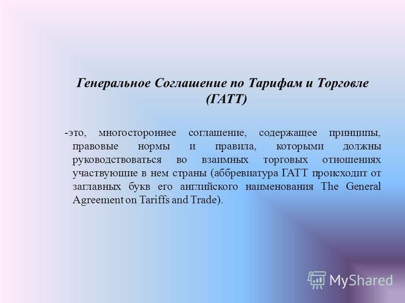 Генеральное Соглашение по Тарифам и Торговле (ГАТТ) -это, многостороннее соглашение, содержащее принципы, правовые нормы и правила, которыми должны руководствоваться во взаимных торговых отношениях участвующие в нем страны (аббревиатура ГАТТ происход